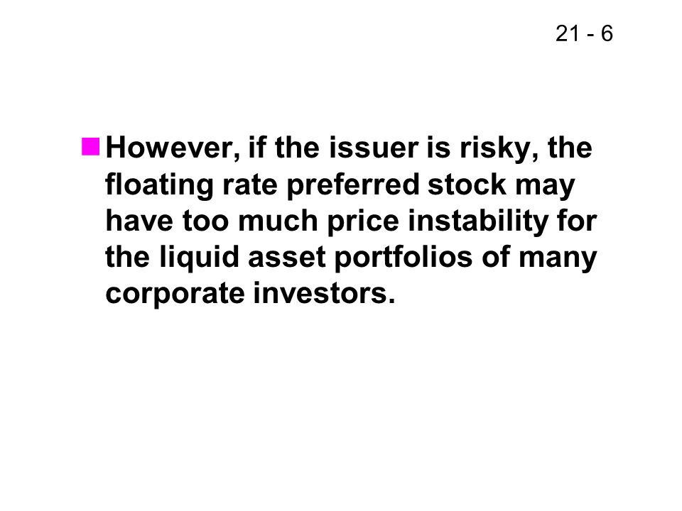However, if the issuer is risky, the floating rate preferred stock may have too much price instability for the liquid asset portfolios of many corporate investors.
