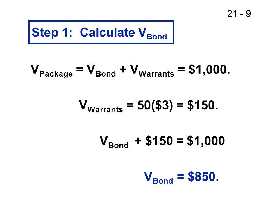 Step 1: Calculate VBond VPackage = VBond + VWarrants = $1,000. VWarrants = 50($3) = $150. VBond + $150 = $1,000.