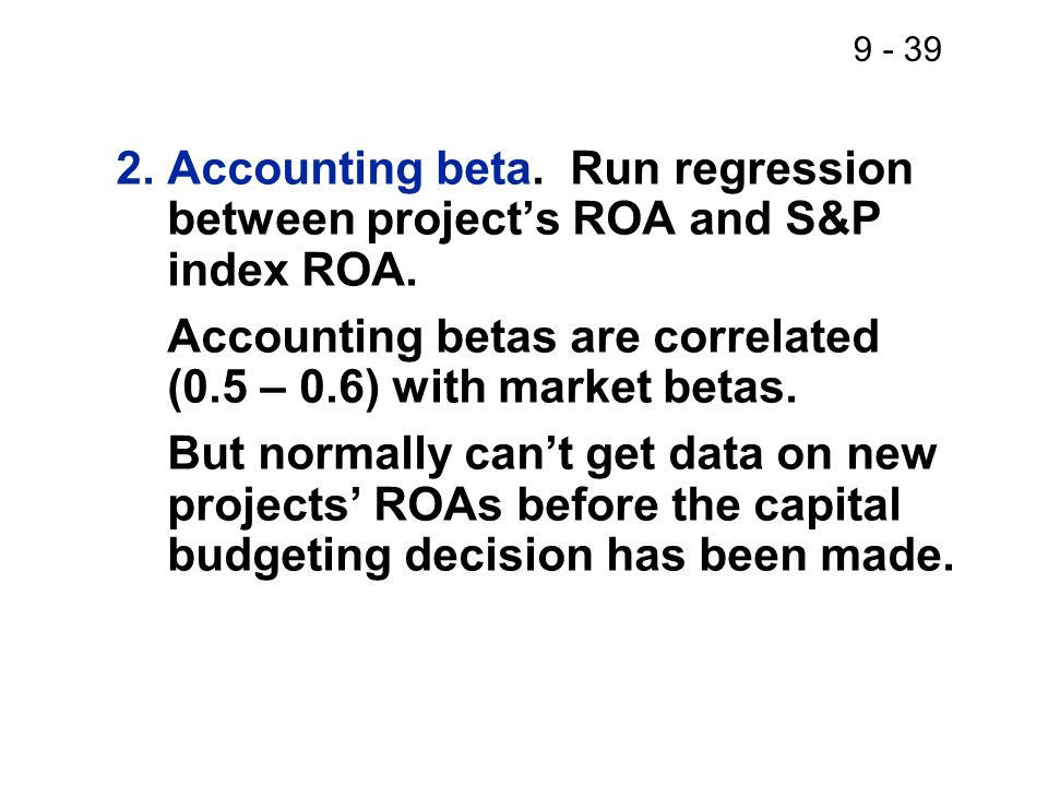 2. Accounting beta. Run regression between project's ROA and S&P index ROA.