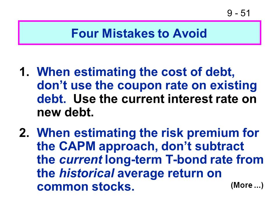 Four Mistakes to Avoid 1. When estimating the cost of debt, don't use the coupon rate on existing debt. Use the current interest rate on new debt.