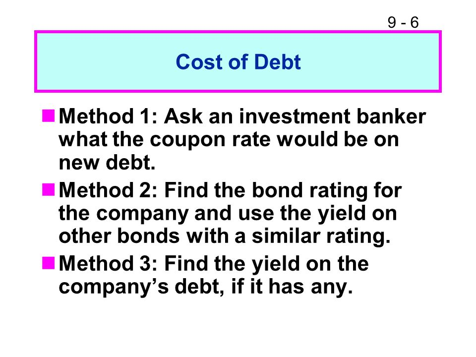 Cost of DebtMethod 1: Ask an investment banker what the coupon rate would be on new debt.