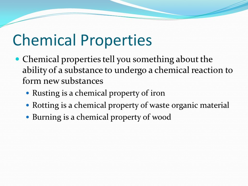 Chemical Properties Chemical properties tell you something about the ability of a substance to undergo a chemical reaction to form new substances.