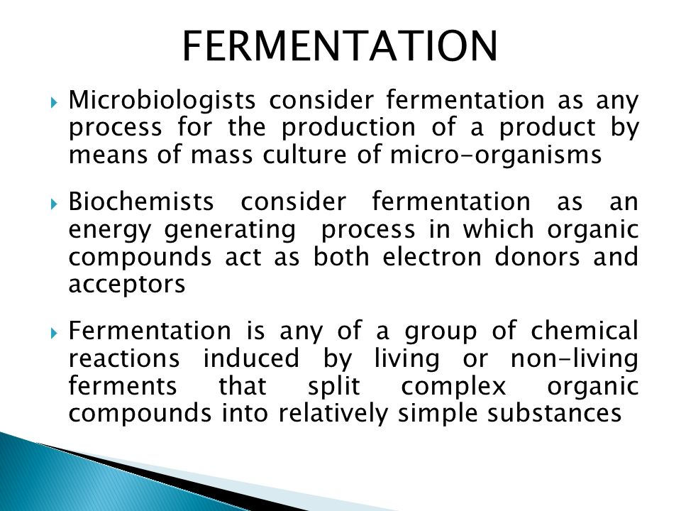 FERMENTATION Microbiologists consider fermentation as any process for the production of a product by means of mass culture of micro-organisms.
