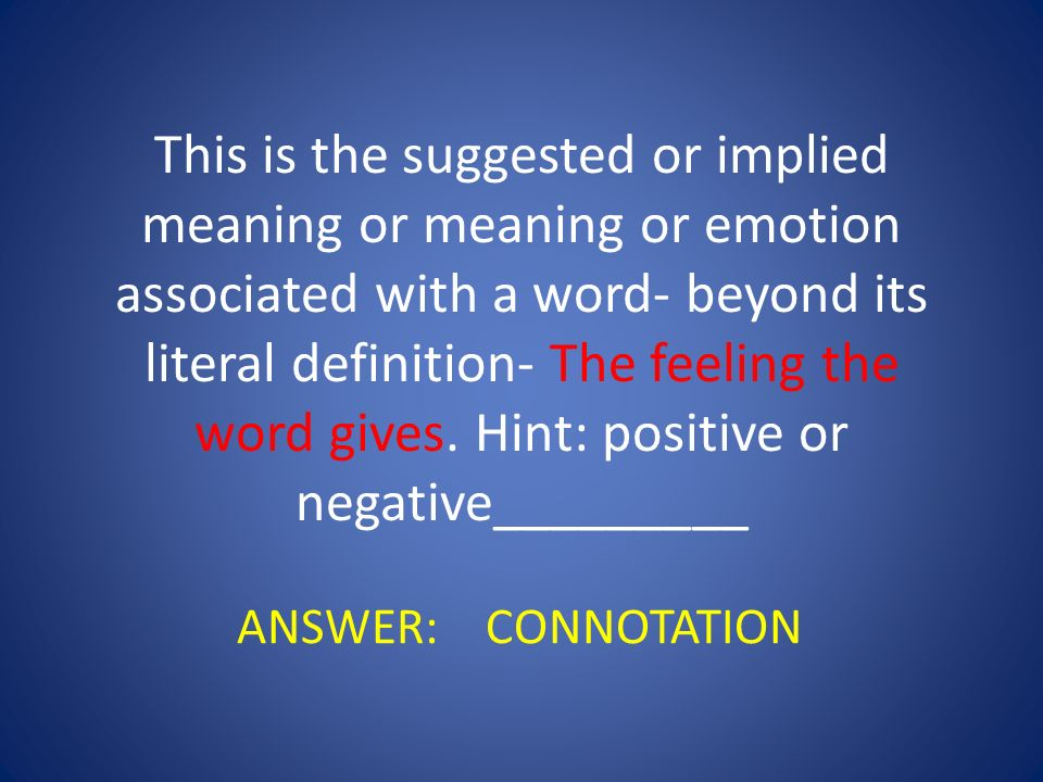 This is the suggested or implied meaning or meaning or emotion associated with a word- beyond its literal definition- The feeling the word gives. Hint: positive or negative_________