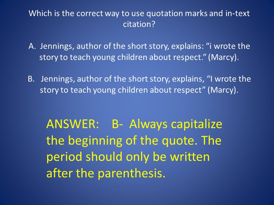 Which is the correct way to use quotation marks and in-text citation A. Jennings, author of the short story, explains: i wrote the story to teach young children about respect. (Marcy). B. Jennings, author of the short story, explains, I wrote the story to teach young children about respect (Marcy).