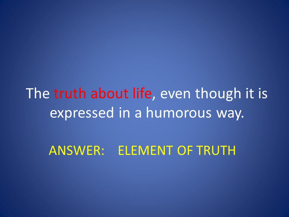 The truth about life, even though it is expressed in a humorous way.