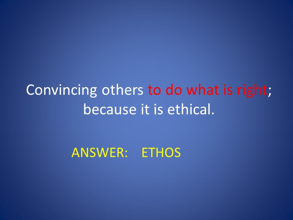 Convincing others to do what is right; because it is ethical.