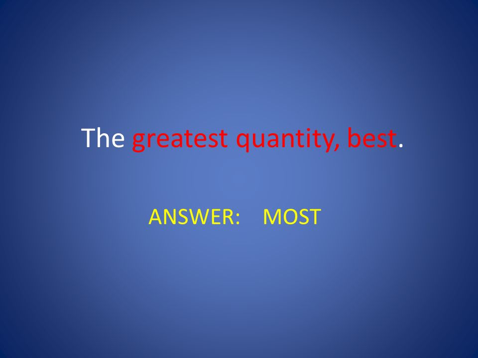 The greatest quantity, best.