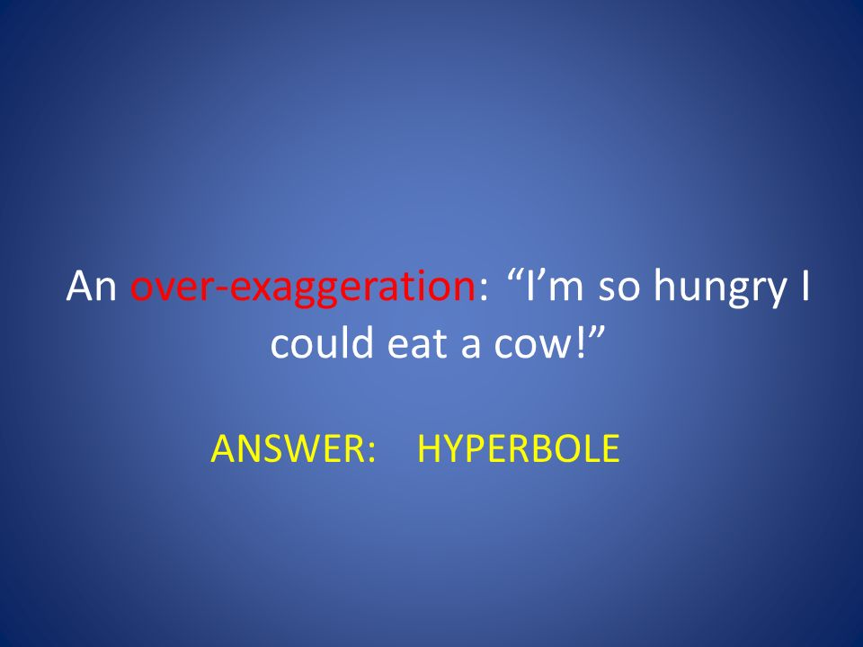 An over-exaggeration: I'm so hungry I could eat a cow!