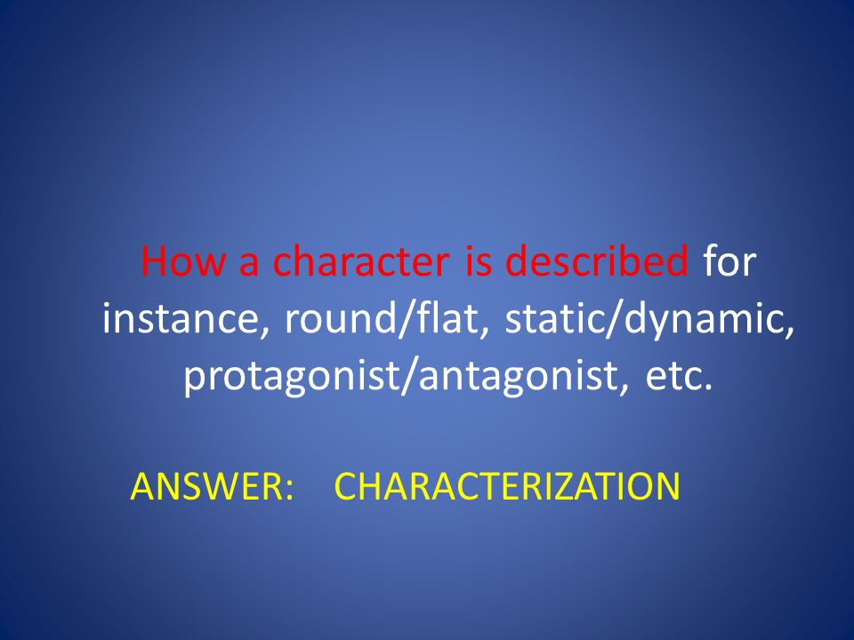 How a character is described for instance, round/flat, static/dynamic, protagonist/antagonist, etc.