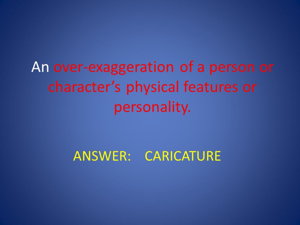 An over-exaggeration of a person or character's physical features or personality.