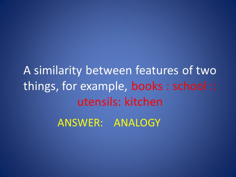 A similarity between features of two things, for example, books : school :: utensils: kitchen