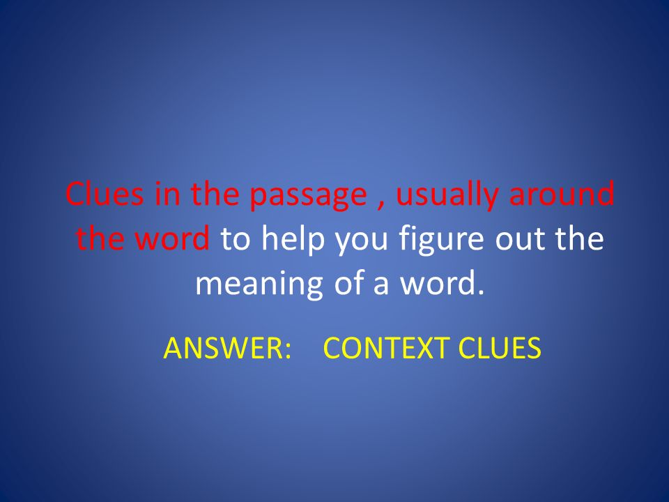 Clues in the passage , usually around the word to help you figure out the meaning of a word.