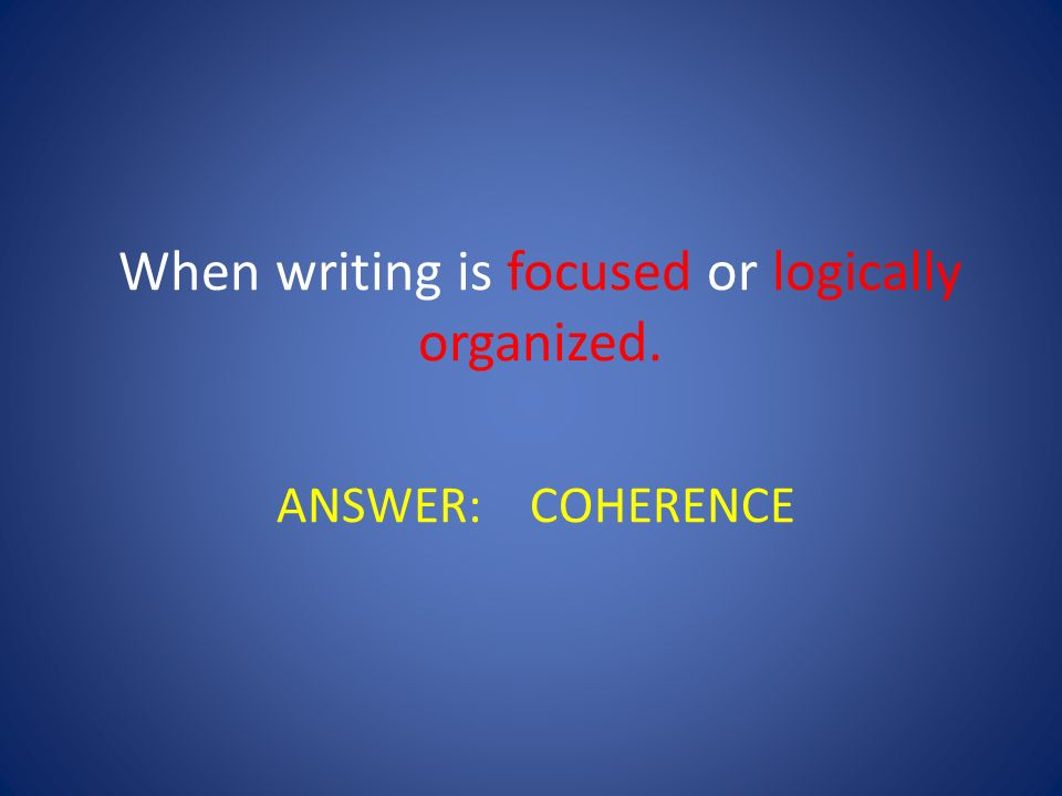 When writing is focused or logically organized.