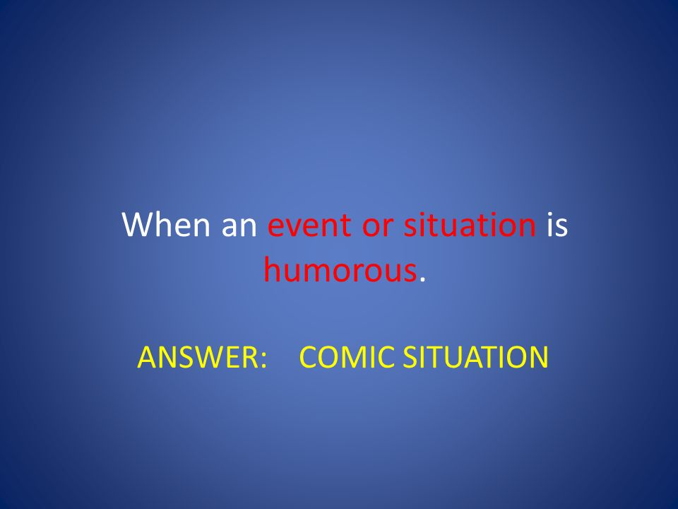When an event or situation is humorous.