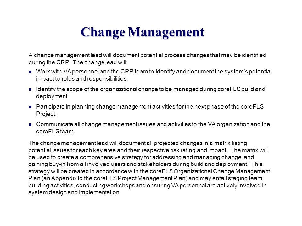 Change Management A change management lead will document potential process changes that may be identified during the CRP. The change lead will: