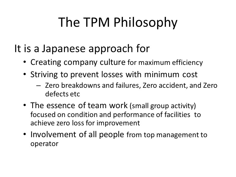 The TPM Philosophy It is a Japanese approach for