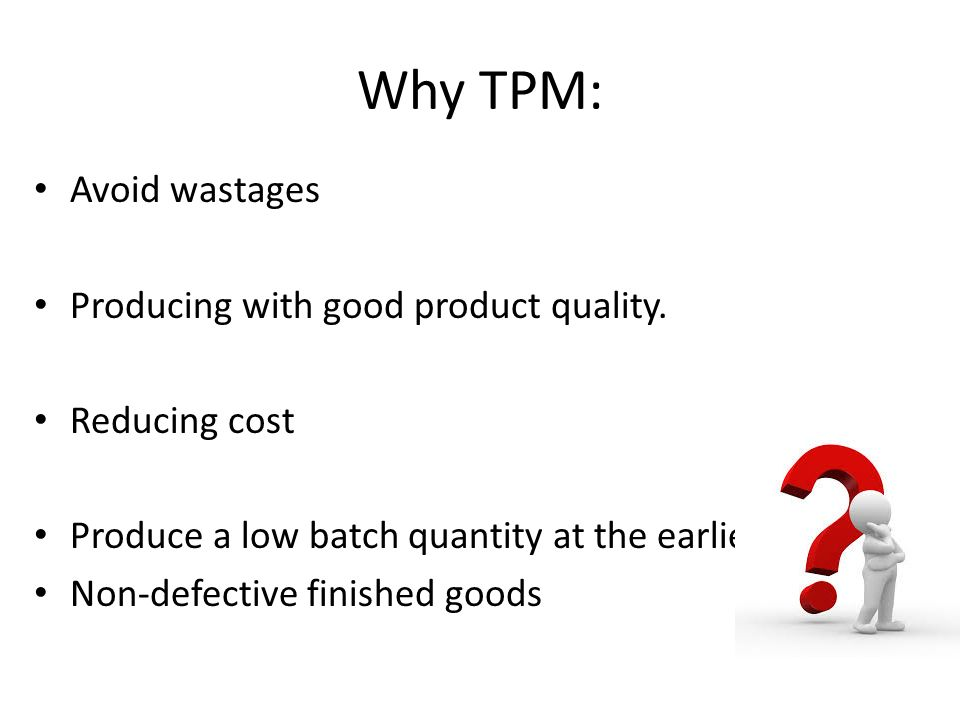 Why TPM: Avoid wastages Producing with good product quality.