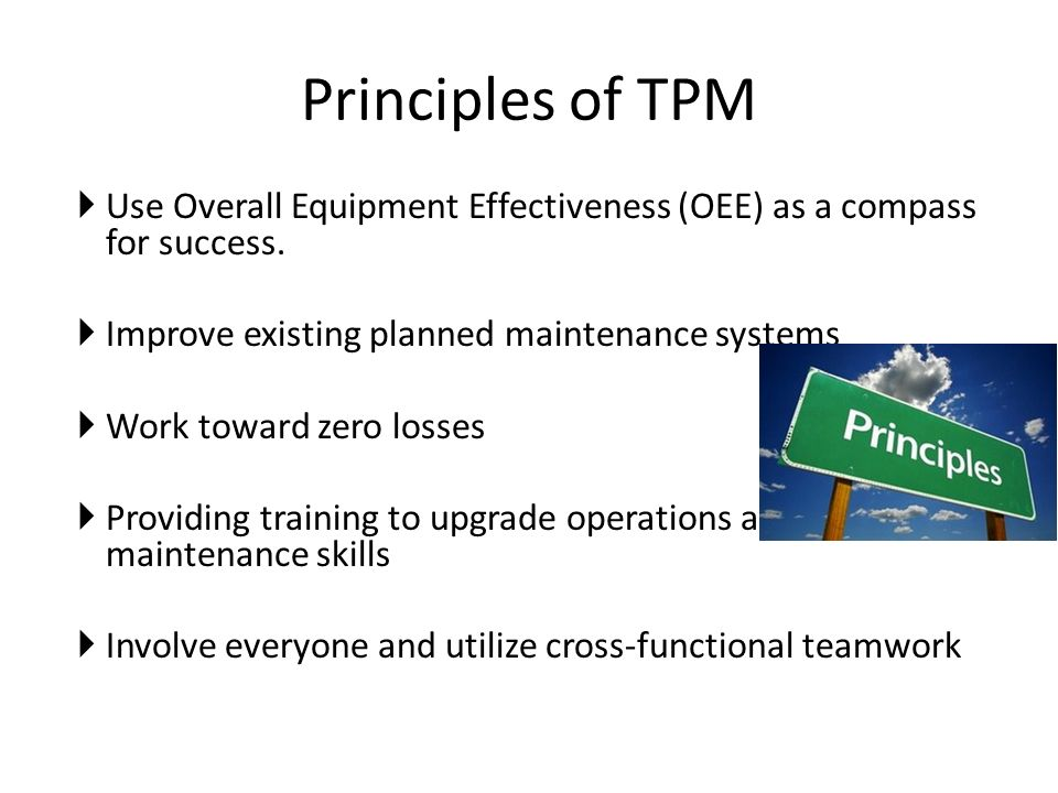 Principles of TPM Use Overall Equipment Effectiveness (OEE) as a compass for success. Improve existing planned maintenance systems.