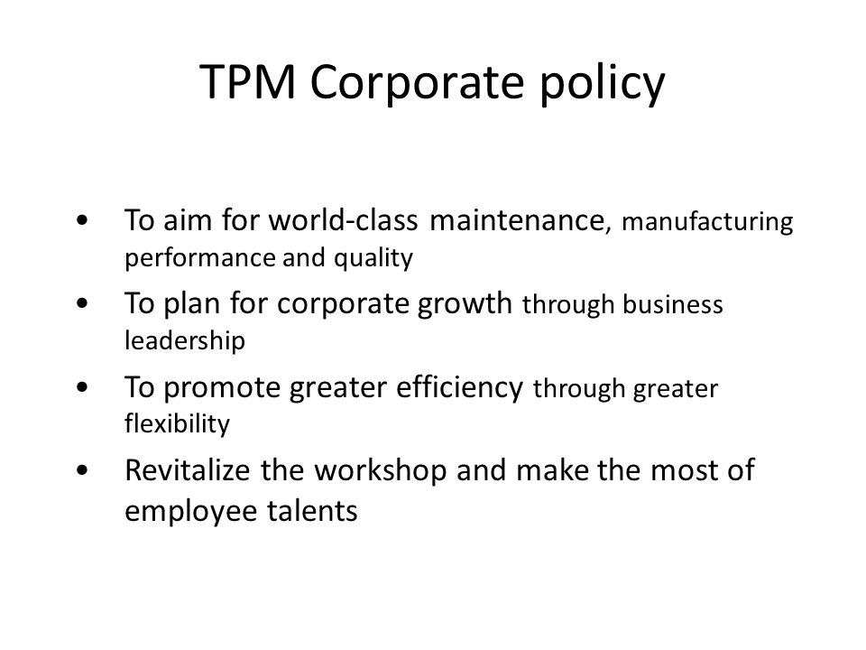 TPM Corporate policy To aim for world-class maintenance, manufacturing performance and quality.