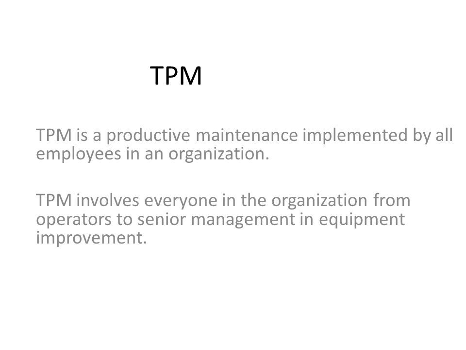 TPM TPM is a productive maintenance implemented by all employees in an organization.