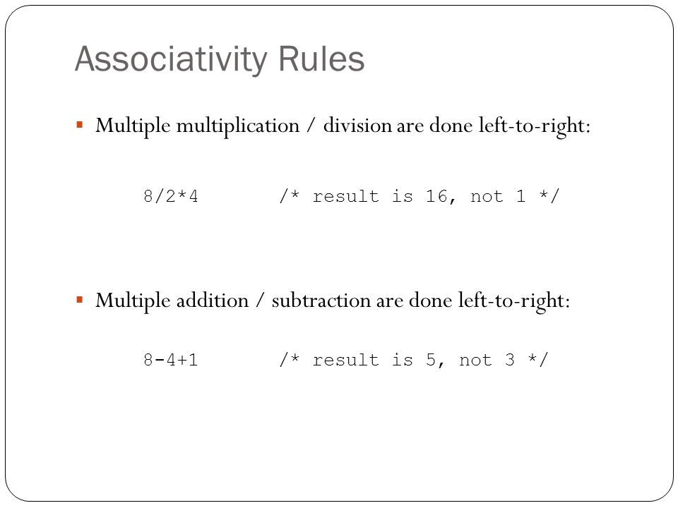 Associativity Rules Multiple multiplication / division are done left-to-right: 8/2*4 /* result is 16, not 1 */