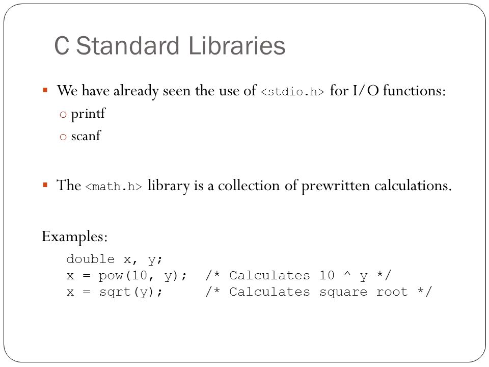 C Standard Libraries We have already seen the use of <stdio.h> for I/O functions: printf. scanf.