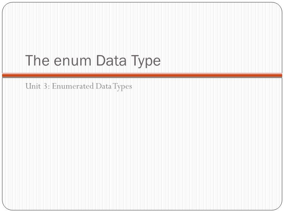 The enum Data Type Unit 3: Enumerated Data Types