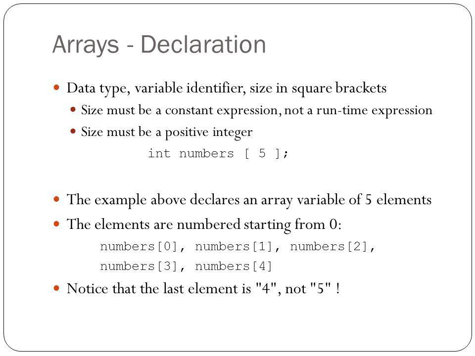 Arrays - Declaration Data type, variable identifier, size in square brackets. Size must be a constant expression, not a run-time expression.