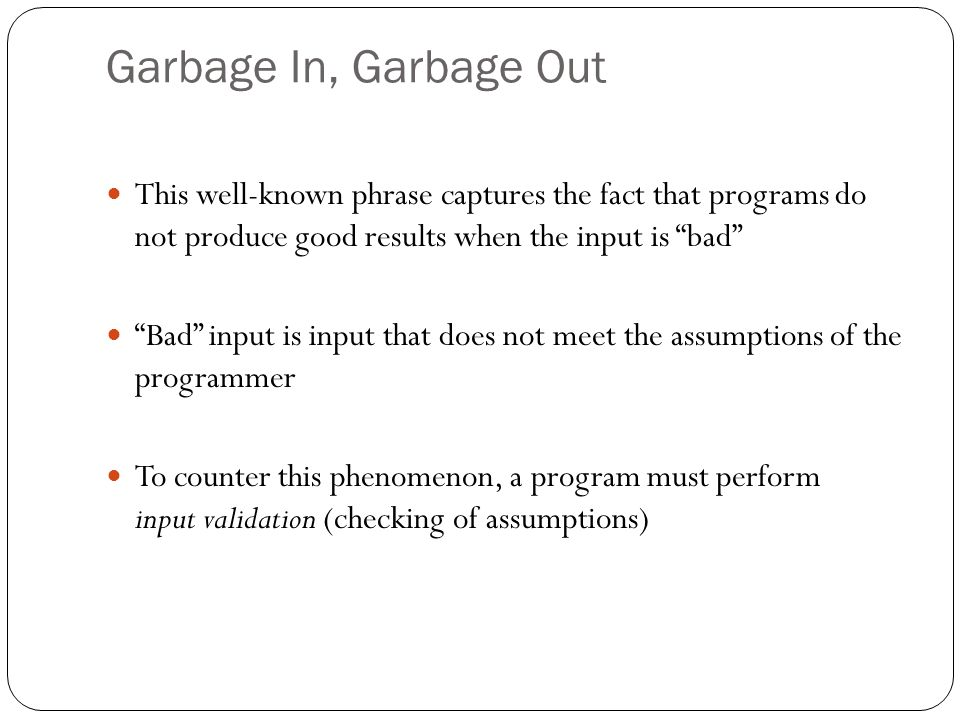 Garbage In, Garbage Out This well-known phrase captures the fact that programs do not produce good results when the input is bad
