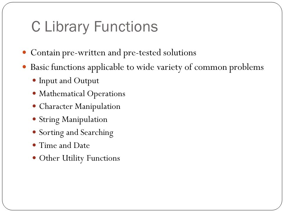 C Library Functions Contain pre-written and pre-tested solutions