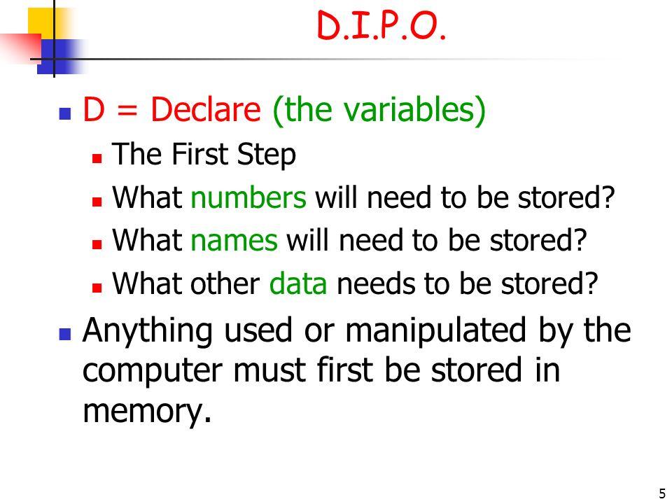 D.I.P.O. D = Declare (the variables)