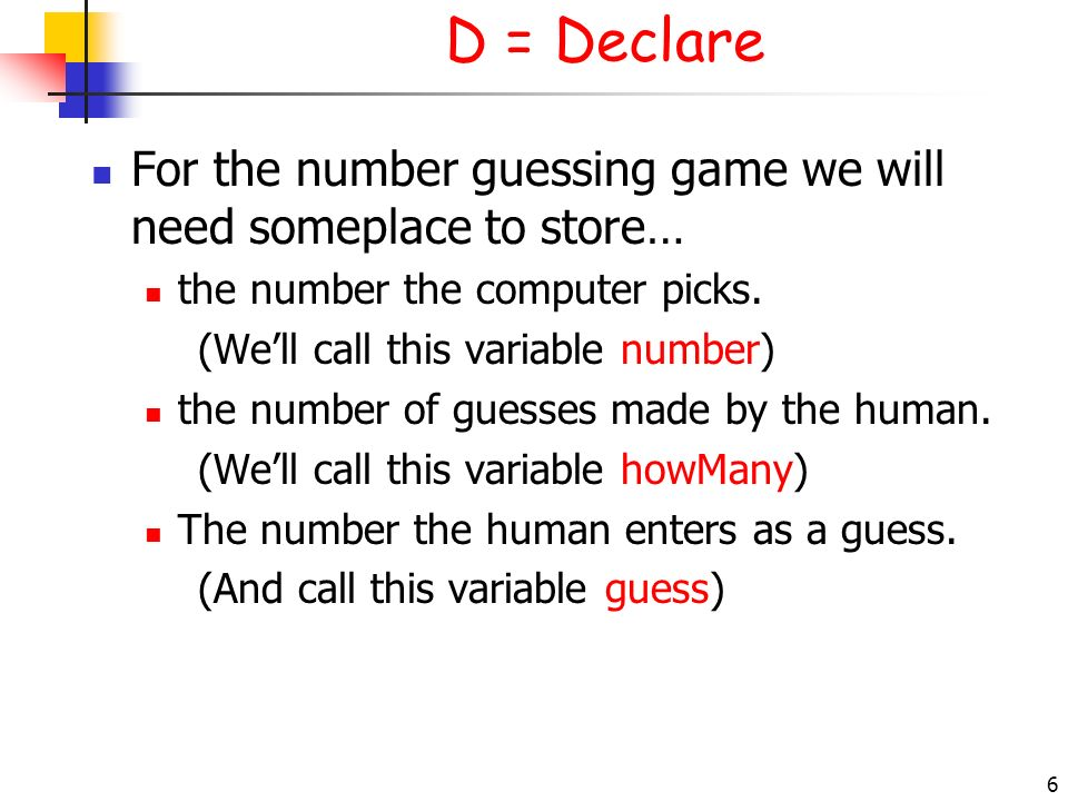 D = Declare 3/28/2017. For the number guessing game we will need someplace to store… the number the computer picks.