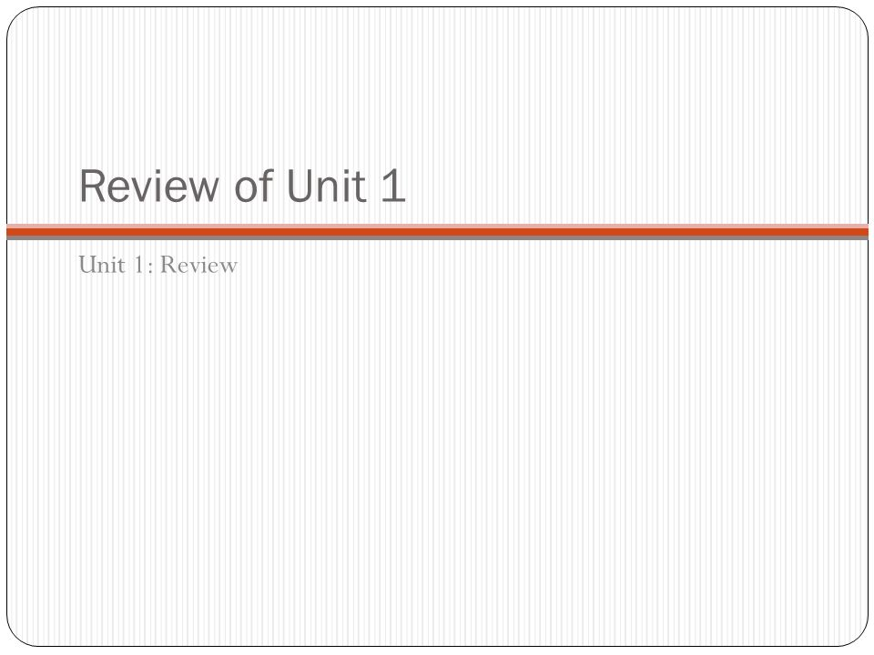 Review of Unit 1 Unit 1: Review