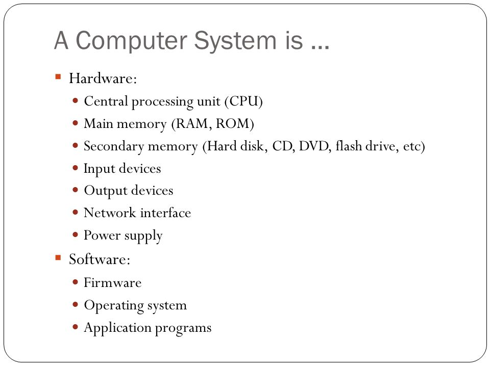 A Computer System is … Hardware: Software: