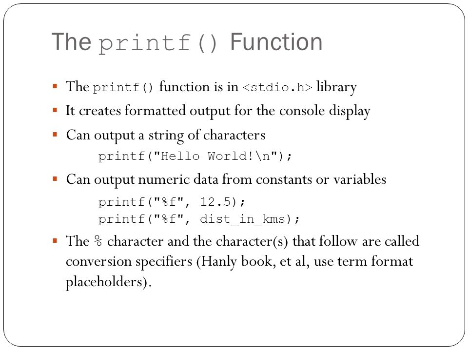 The printf() Function The printf() function is in <stdio.h> library. It creates formatted output for the console display.