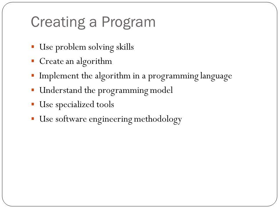 Creating a Program Use problem solving skills Create an algorithm