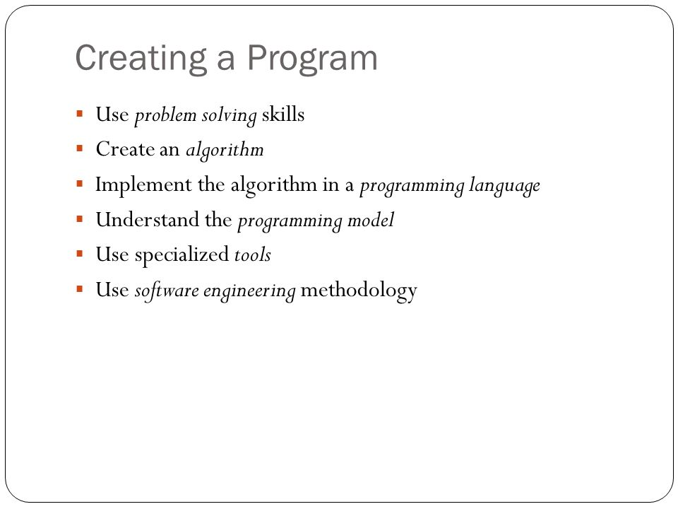 Creating a Program Use problem solving skills Create an algorithm