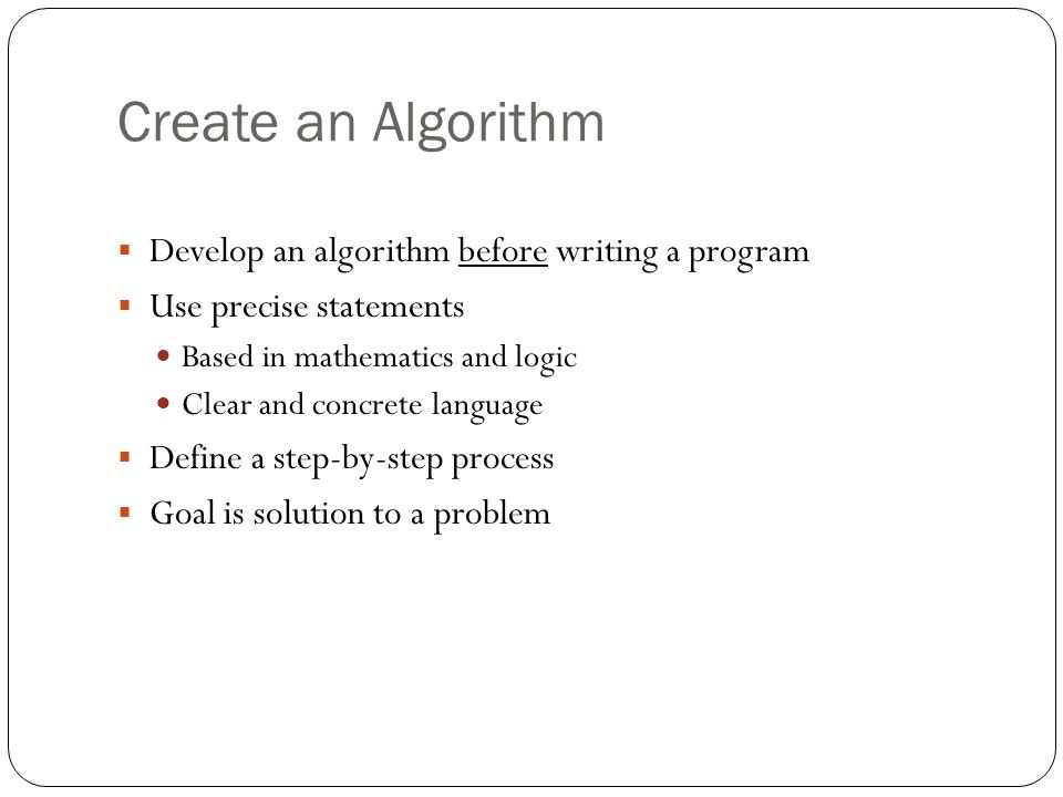 Create an Algorithm Develop an algorithm before writing a program