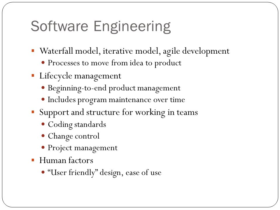 Software Engineering Waterfall model, iterative model, agile development. Processes to move from idea to product.
