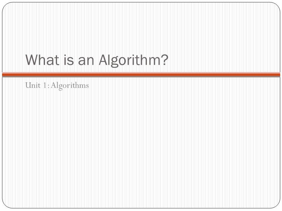What is an Algorithm Unit 1: Algorithms
