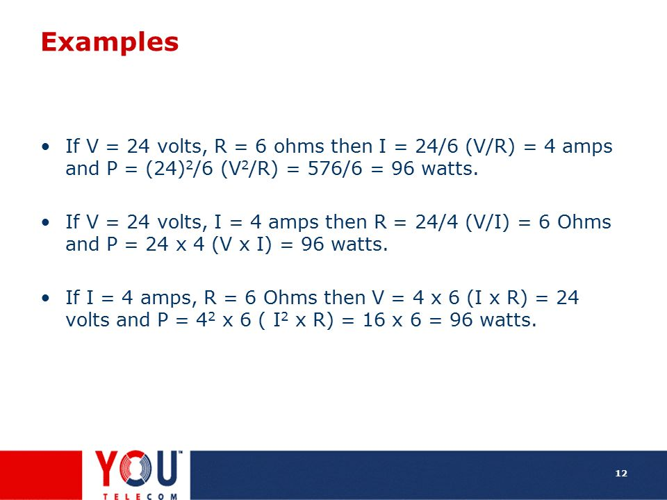 Examples If V = 24 volts, R = 6 ohms then I = 24/6 (V/R) = 4 amps and P = (24)2/6 (V2/R) = 576/6 = 96 watts.