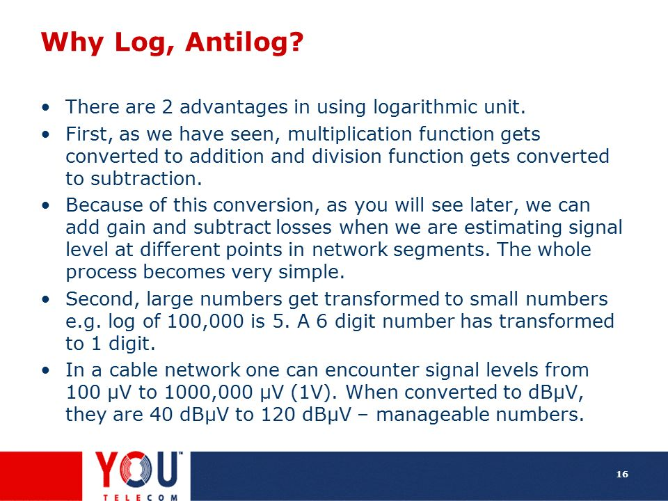 Why Log, Antilog There are 2 advantages in using logarithmic unit.
