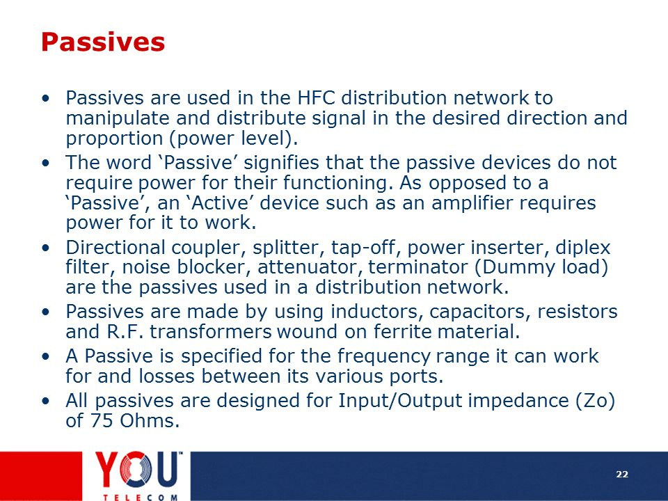 Passives Passives are used in the HFC distribution network to manipulate and distribute signal in the desired direction and proportion (power level).