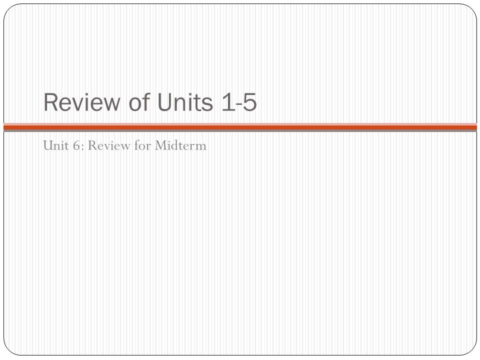 Review of Units 1-5 Unit 6: Review for Midterm