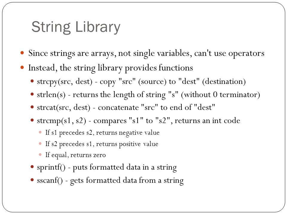 String Library Since strings are arrays, not single variables, can t use operators. Instead, the string library provides functions.