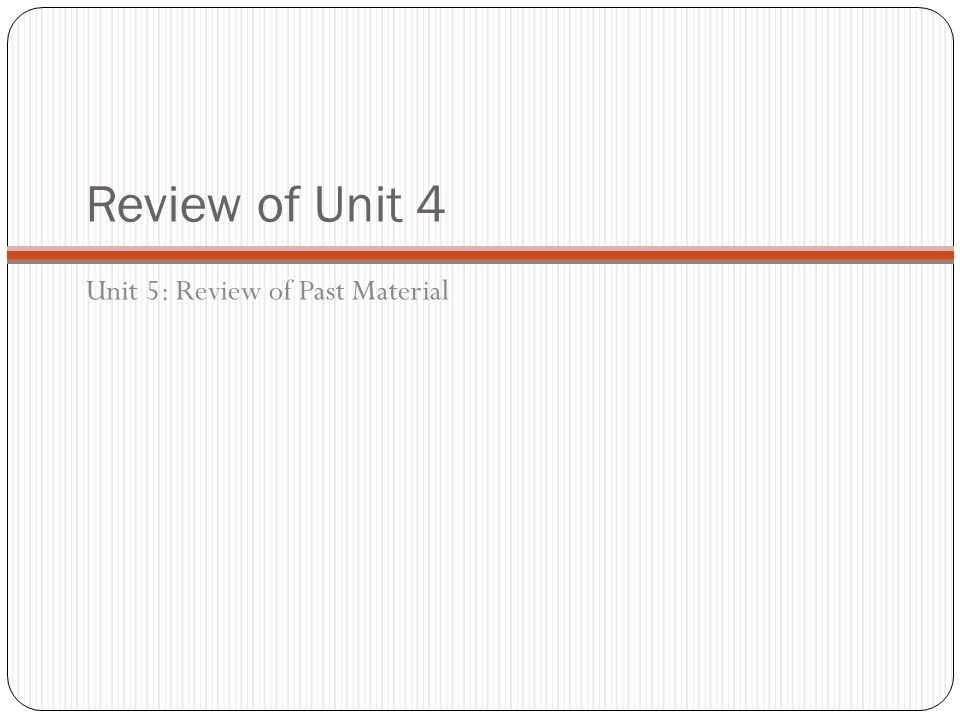 Review of Unit 4 Unit 5: Review of Past Material