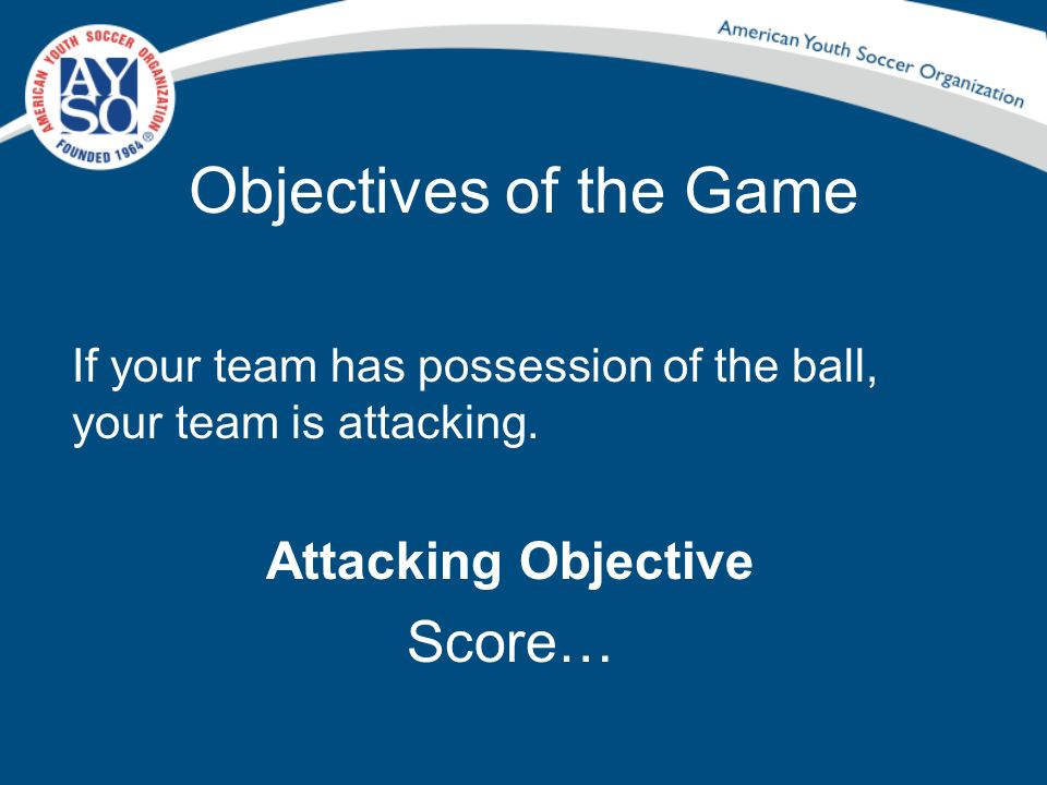 Objectives of the Game Score… Attacking Objective