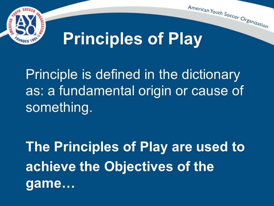 Principles of Play Principle is defined in the dictionary as: a fundamental origin or cause of something.