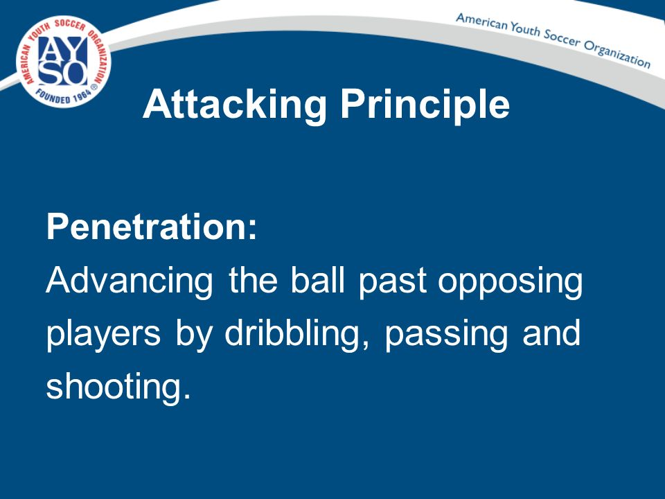 Attacking Principle Penetration: Advancing the ball past opposing players by dribbling, passing and shooting.